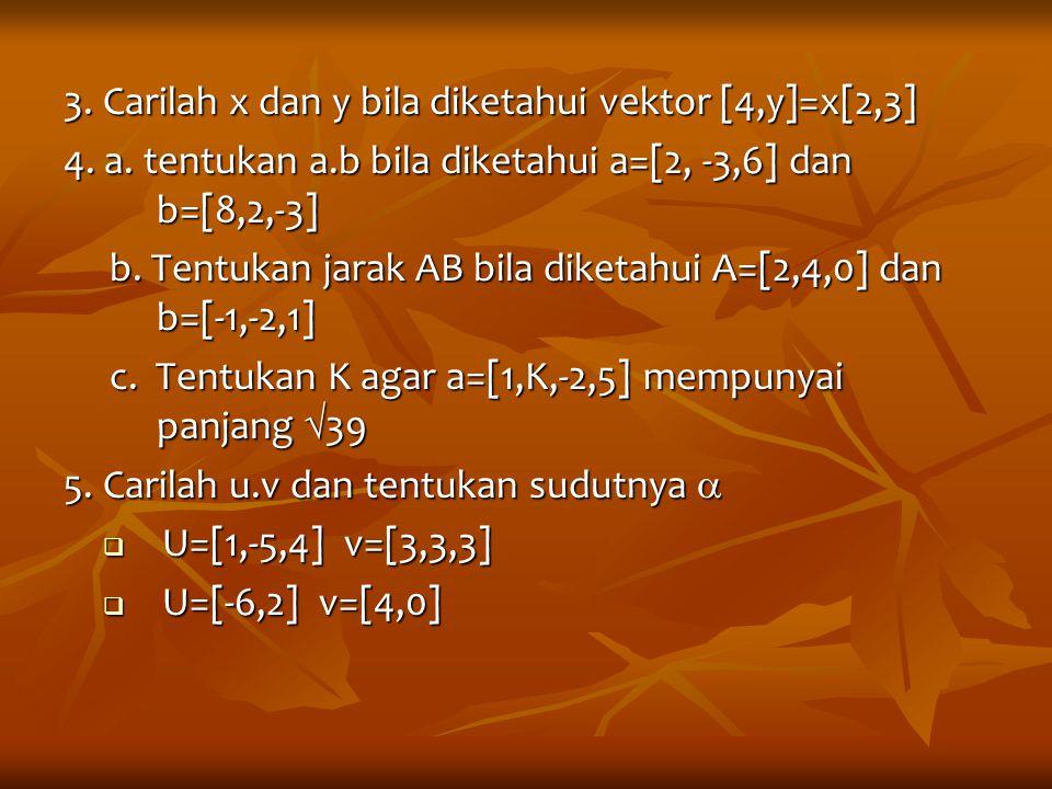 3. Carilah x dan y bila diketahui vektor [4,y]=x[2,3]